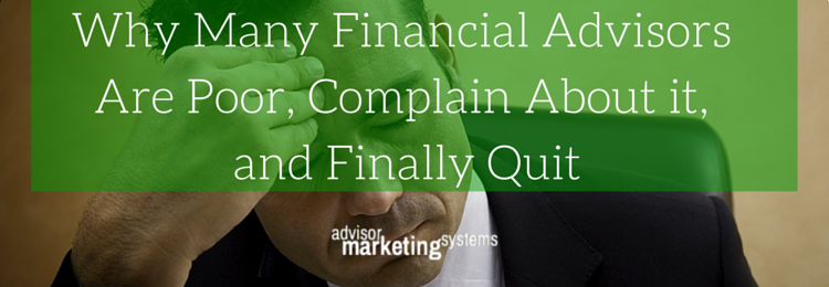 Why Many Financial Advisors Are Poor, Complain About it, and Finally Quit