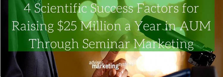4 Scientific Success Factors for Raising $25 Million a Year in AUM Through Seminar Marketing