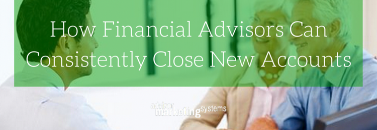 How Financial Advisors Can Consistently Close New Accounts